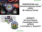 USNORTHCOM Joint Personnel Recovery Center (JPRC) Mr. Anthony Cornett AFNORTH
