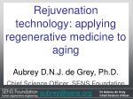 Rejuvenation technology: applying regenerative medicine to aging Aubrey D.N.J. de Grey, Ph.D.