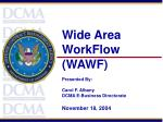 Wide Area WorkFlow (WAWF) Presented By: Carol F. Albany DCMA E-Business Directorate