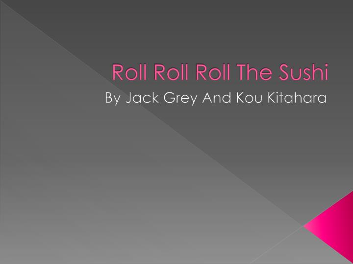 roll roll roll the sushi n.