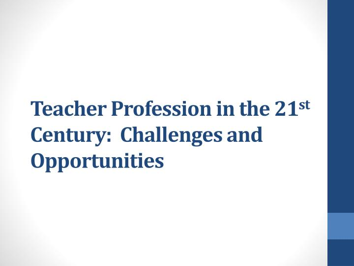 teacher profession in the 21 st century challenges and opportunities n.