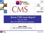 Korea CMS team Report Oct . 29, 2012 The 12 th CERN-Korea Committee