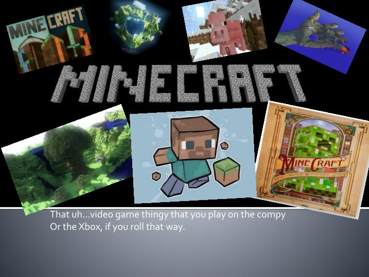 PPT - That uh…video game thingy that you play on the compy Or the