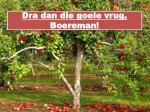 Dra dan die goeie vrug , Boereman !