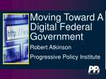 Moving Toward A Digital Federal Government Robert Atkinson Progressive Policy Institute