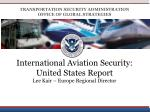International Aviation Security: United States Report Lee Kair – Europe Regional Director
