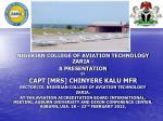 NIGERIAN COLLEGE OF AVIATION TECHNOLOGY ZARIA - A PRESENTATION BY CAPT [MRS] CHINYERE KALU MFR