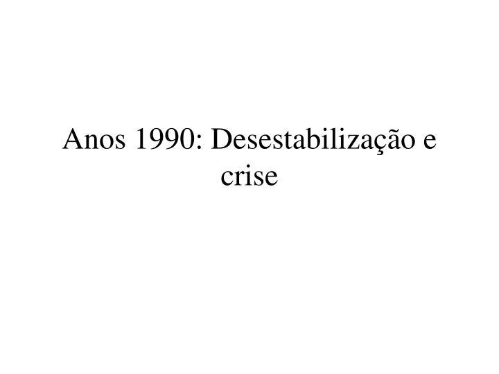 anos 1990 desestabiliza o e crise n.