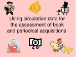 Using circulation data for the assessment of book and periodical acquisitions