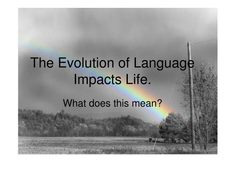the evolution of language impacts life n.