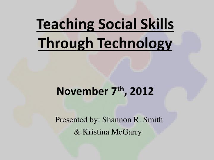 teaching social skills through technology november 7 th 2012 n.