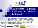 Jan 07 RAMP PI Report:  Plans until next Retreat  & Beyond