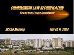 CONDOMINIUM LAW RECODIFICATION Hawaii Real Estate Commission HCAAO MeetingMarch 11, 2004