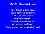 #263 My Wonderful Lord I have found a deep peace  that I never had known, And a joy this world