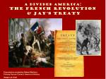 A Divided America : The French Revolution & Jay's Treaty