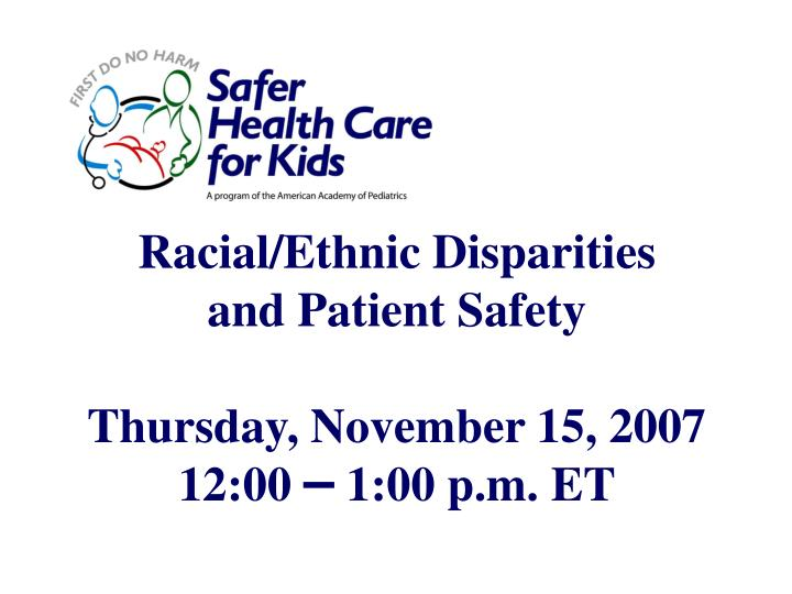 racial ethnic disparities and patient safety thursday november 15 2007 12 00 1 00 p m et n.