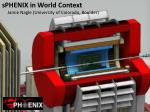 sPHENIX  in World Context      Jamie Nagle (University of Colorado, Boulder)