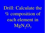 Drill: Calculate the % composition of each element in MgN 2 O 3