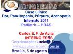 Caso Clínico Dor, Pancitopenia, Púrpura, Adenopatia  Internato 2011 Pediatria – HRAS
