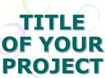 TITLE OF YOUR PROJECT