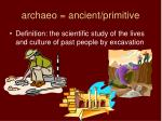 archaeo = ancient/primitive