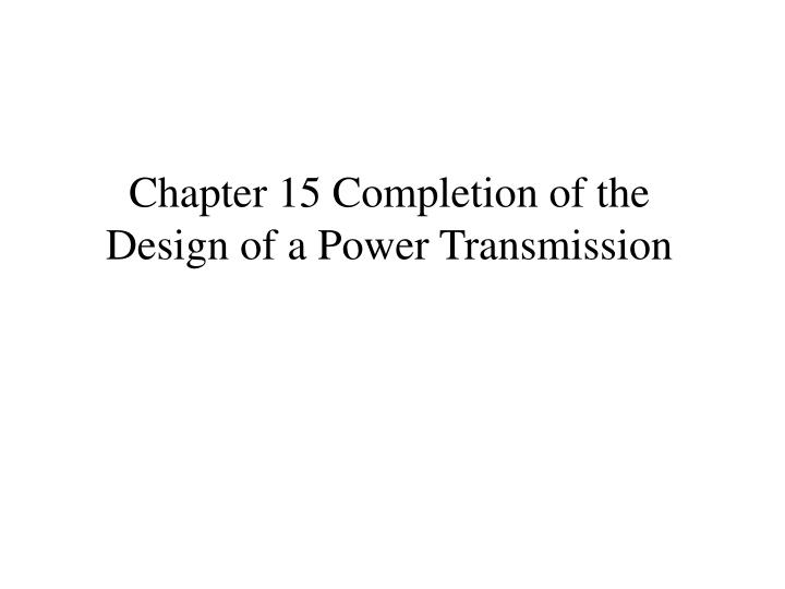 chapter 15 completion of the design of a power transmission n.
