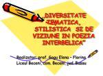 """,, DIVERSITATE TEMATICA, STILISTICA  SI DE VIZIUNE IN POEZIA INTERBELICA"""""""