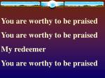 You are worthy to be praised You are worthy to be praised My redeemer You are worthy to be praised